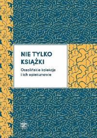 Nie tylko książki. Ossolińskie kolekcje i ich opiekunowie - praca zbiorowa, Mariusz Dworsatschek