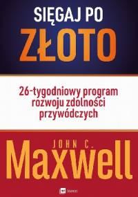 Sięgaj po złoto! 26-tygodniowy program rozwoju zdolności przywódczych - John Calvin Maxwell