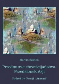 Przedmurze chrześcijaństwa Przedsionek Azji Podróż do Gruzji i Armenii - Marcin Sawicki
