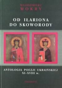 Od Iłariona do Skoworody. Antologia poezji ukraińskiej XI-XVIII w. - Włodzimierz Mokry