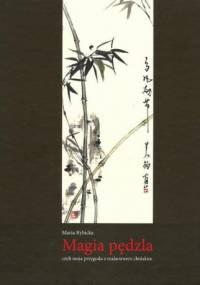 Magia Pędzla Czyli Moja Przygoda z Malarstwem Chińskim - Maria Rybicka
