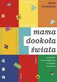 Mama dookoła świata. Opowieści o macierzyństwie w różnych kulturach - Ofelia Grzelińska