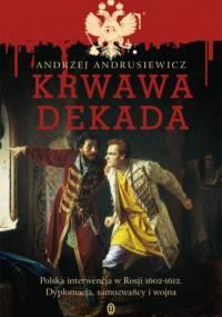 Krwawa dekada. Polska interwencja w Rosji 1602-1612. Dyplomacja, samozwańcy, wojna - Andrzej Andrusiewicz