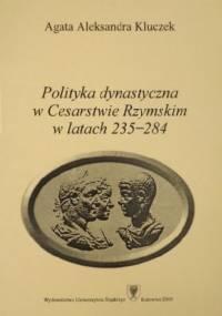 Polityka dynastyczna w Cesarstwie Rzymskim w latach 235-284 - Agata Aleksandra Kluczek