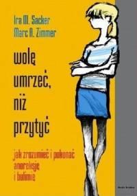 Wolę umrzeć, niż przytyć. Jak zrozumieć i pokonać anoreksję i bulimię - Ira M. Sacker, Marc A. Zimmer