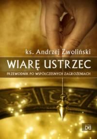 Wiarę Ustrzec. Przewodnik po współczesnych zagrożeniach - Andrzej Zwoliński