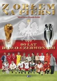 Z orłem na piersi. 90 lat biało-czerwonych - Mariusz Gudebski