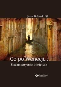 Co po Wenecji... Śladem artystów i świętych - Jacek Bolewski SJ