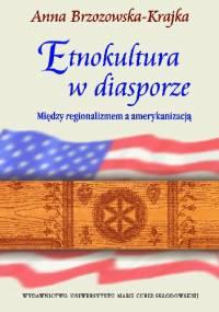 Etnokultura w diasporze. Między regionalizmem a amerykanizacją - Anna Brzozowska-Krajka