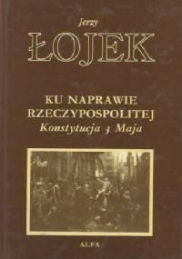 Ku naprawie Rzeczypospolitej: Konstytucja 3 Maja - Jerzy Łojek