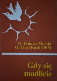 Gdy się modlicie - O. Francis Martin, O. Theo Rush