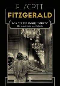 Dla ciebie mogę umrzeć i inne zagubione opowiadania - F. Scott Fitzgerald