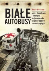 Białe autobusy. Pakt z Himmlerem i niezwykła akcja ratowania więźniów obozów koncentracyjnych. - Sune Persson