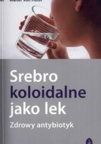 Srebro koloidalne jako lek. Zdrowy antybiotyk - Werner Kuhni, Walter von Holst
