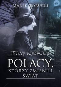 Wielcy zapomniani. Polacy, którzy zmienili świat - Marek Borucki