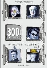 300 uczonych prywatnie i na wesoło. Tom 1 - Andrzej Kajetan Wróblewski
