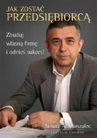 Jak zostać przedsiębiorcą. Zbuduj własną firmę i odnieś sukces! - Janusz A. Marszalec