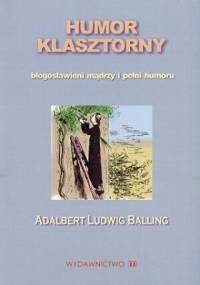 Humor klasztorny. Błogosławieni mądrzy i pełni humoru - Adalbert Ludwig Balling