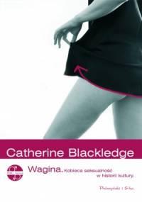 Wagina. Kobieca seksualność w historii kultury - Catherine Blackledge