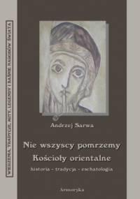 Nie wszyscy pomrzemy. Kościoły orientalne - historia - tradycja - eschatologia - Andrzej Juliusz Sarwa