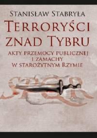 Terroryści znad Tybru. Akty przemocy publicznej i zamachy w starożytnym Rzymie - Stanisław Stabryła