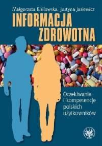 Informacja zdrowotna. Oczekiwania i kompetencje polskich użytkowników - Małgorzata Kisilowska, Justyna Jasiewicz