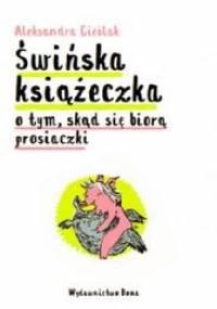 Świńska książeczka. O tym skąd się biorą prosiaczki - Aleksandra Cieślak