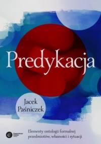 Predykacja. Elementy ontologii formalnej przedmiotów, własności i sytuacji - Jacek Paśniczek