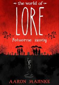 The World of Lore: Potworne istoty - Aaron Mahnke