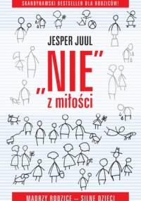"""""""Nie"""" z miłości. Mądrzy rodzice – silne dzieci. - Jesper Juul"""