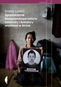 Spustoszenie. Nieopowiedziana historia katastrofy i dyktatury wojskowej w Birmie - Emma Larkin