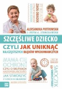 Szczęśliwe dziecko czyli jak uniknąć najczęstszych błędów wychowawczych - Irena A. Stanisławska