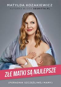 Złe matki są najlepsze. Poradnik szczęśliwej mamy - Matylda Kozakiewicz