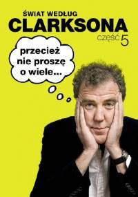 Świat według Clarksona 5: Przecież nie proszę o wiele... - Jeremy Clarkson