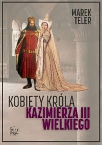 Kobiety króla Kazimierza III Wielkiego - Marek Teler
