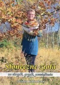 Słoneczne zioła na chrypki, grypki, przeziębienia - Stefania Korżawska
