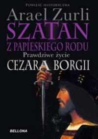 Szatan z papieskiego rodu. Prawdziwe życie Cezara Borgii - Arael Zurli