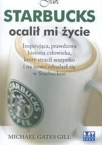 Jak Starbucks ocalił mi życie. Inspirująca, prawdziwa historia człowieka, który stracił wszystko i na nowo odnalazł się w Starbucksie. - Michael Gates Gill