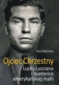 Ojciec chrzestny. Lucky Luciano i tajemnice amerykańskiej mafii - Paul Sherman