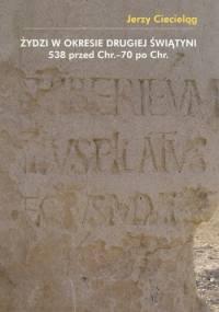Żydzi w okresie drugiej świątyni 538 przed Chr.–70 po Chr. - Jerzy Ciecieląg