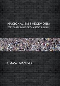 Nacjonalizm i hegemonia. Przypadek Młodzieży Wszechpolskiej - Tomasz Wrzosek