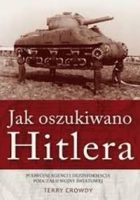 Jak oszukiwano Hitlera. Podwójni agenci i dezinformacja podczas II wojny światowej - Terry Crowdy