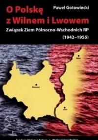 O Polskę z Wilnem i Lwowem: Związek Ziem Północno-Wschodnich RP (1942-1955) - Paweł Gotowiecki