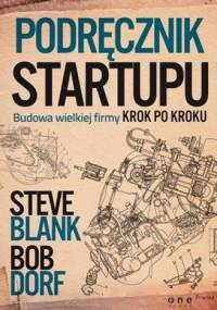 Podręcznik startupu. Budowa wielkiej firmy krok po kroku - Steve Blank, Bob Dorf