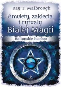 Amulety, zaklęcia i rytuały Białej Magii - Ray T. Malbrough
