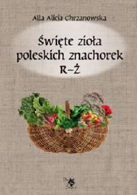 Święte zioła poleskich znachorek R-Ż - Alla Alicja Chrzanowska