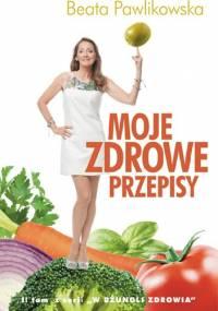 Moje zdrowe przepisy - Beata Pawlikowska