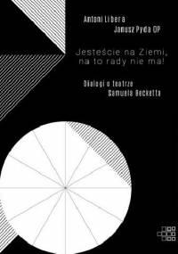 Jesteście na Ziemi, na to rady nie ma! Dialogi o teatrze Samuela Becketta - Antoni Libera, Janusz Pyda OP