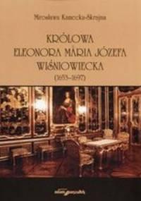 Królowa Eleonora Maria Józefa Wiśniowecka - Mirosława Kamecka -Skrajna