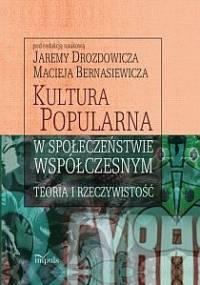 Kultura popularna w społeczeństwie współczesnym : teoria i rzeczywistość - Maciej Bernasiewicz